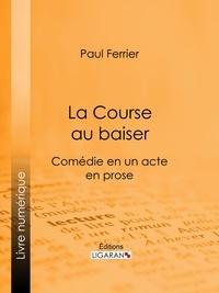 Paul Ferrier et  Ligaran - La Course au baiser - Comédie en un acte, en prose.