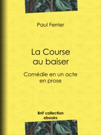 Paul Ferrier - La Course au baiser - Comédie en un acte, en prose.
