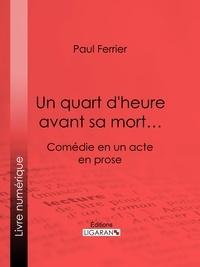 Paul Ferrier et  Ligaran - Un quart d'heure avant sa mort… - Comédie en un acte, en prose.
