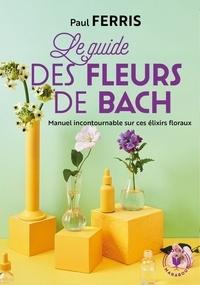 Paul Ferris - Le guide des fleurs de Bach.