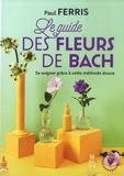 Paul Ferris - Le guide des fleurs du Dr Bach.