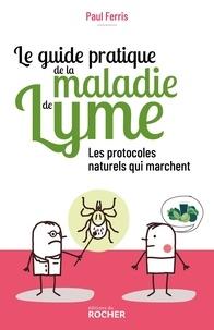 Paul Ferris - Le guide pratique de la maladie de Lyme - Les protocoles naturels qui marchent.