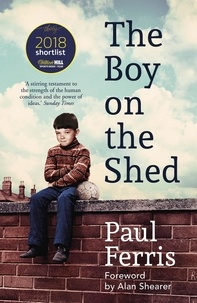 Paul Ferris - The Boy on the Shed:A remarkable sporting memoir with a foreword by Alan Shearer - Sports Book Awards Autobiography of the Year.