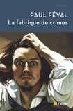 Paul Féval - La fabrique de crimes.