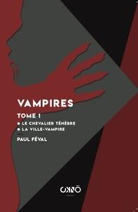 Paul Féval - Vampires - Tome 1, Le chevalier Ténèbre ; La Ville-Vampire.
