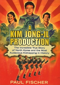 Paul Fischer - A Kim Jong-Il Production - The Incredible True Story of North Korea and the Most Audacious Kidnapping in History.