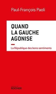 Paul-François Paoli - Quand la gauche agonise - La République des bons sentiments.