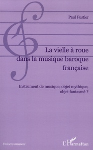 Paul Fustier - La vielle à roue dans la musique baroque française - Instrument de musique, objet mythique, objet fantasmé ?.