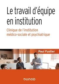Paul Fustier - Le travail d'équipe en institution - Clinique de l'institution médico-sociale et psychiatrique.