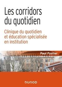 Paul Fustier - Les corridors du quotidien - Clinique du quotidien et éducation spécialisée en institution.