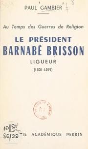 Paul Gambier - Au temps des Guerres de Religion, le président Barnabé Brisson, ligueur (1531-1591).