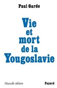 Paul Garde - Vie et mort de la Yougoslavie - Nouvelle édition.