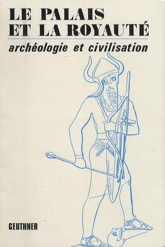 Paul Garelli - Le palais et la royauté - (Archéologie et civilisation) 19e Rencontre assyriologique internationale.
