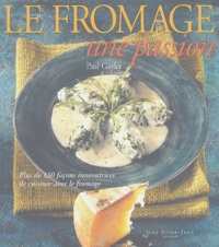 Paul Gayler - Le fromage, une passion - Plus de 130 façons innovatrices de cuisiner avec le fromage.