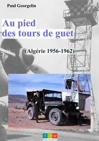 Paul Georgelin - Au pied des tours de guet - Algérie 1956-1962.