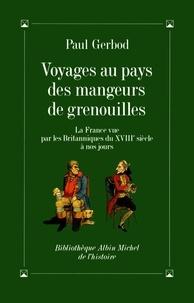 Paul Gerbod - Voyages au pays des mangeurs de grenouilles - La France vue par les Britanniques du XVIIIe siècle à nos jours.