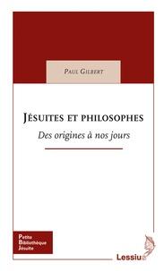Paul Gilbert - Jésuites et philosophes - Des origines à nos jours.