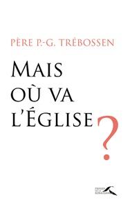 Paul-Gilles Trebossen - Mais où va l'Eglise ?.