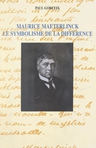 Paul Gorceix et Hans-Georg Gadamer - Maurice Maeterlinck, le symbolisme de la différence.