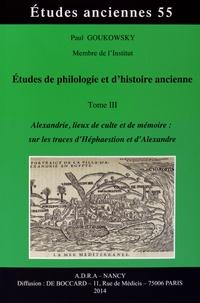 Paul Goukowsky - Etudes de philologie et d'histoire ancienne - Tome 3, Alexandrie, lieux de culte et de mémoire : sur les traces d'Héphaestion et d'Alexandre.