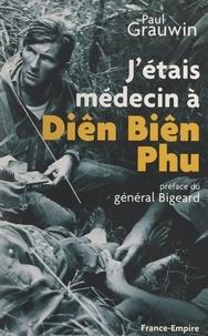 Paul Grauwin et Marcel Bigeard - J'étais médecin à Diên Biên Phu.
