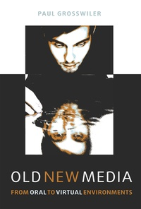 Paul Grosswiler - Old New Media - From Oral to Virtual Environments.