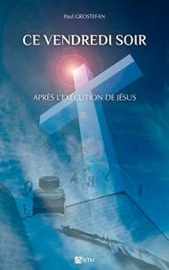 Paul Grostefan - Ce vendredi soir - Apres l'execution de jesus.