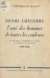 Paul Grunebaum-Ballin - Henri Grégoire, l'ami des hommes de toutes les couleurs - La lutte pour la suppression de la traite et l'abolition de l'esclavage, 1789-1831.