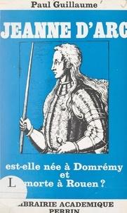 Paul Guillaume - Jeanne d'Arc est-elle née à Domrémy et morte à Rouen ?.