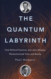 Paul Halpern - The Quantum Labyrinth - How Richard Feynman and John Wheeler Revolutionized Time and Reality.