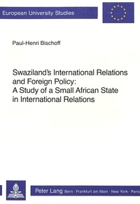 Paul-henri Bischoff - Swaziland's International Relations and Foreign Policy - A Study of a Small African State in International Relations.
