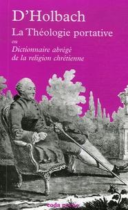 Paul-Henri Dietrich Holbach - La théologie portative - Ou Dictionnaire abrégé de la religion chrétienne.