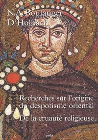 Paul-Henri Dietrich Holbach et Nicolas-Antoine Boulanger - Recherche sur l'origine du Despotisme oriental - Suivi de De la cruauté religieuse.