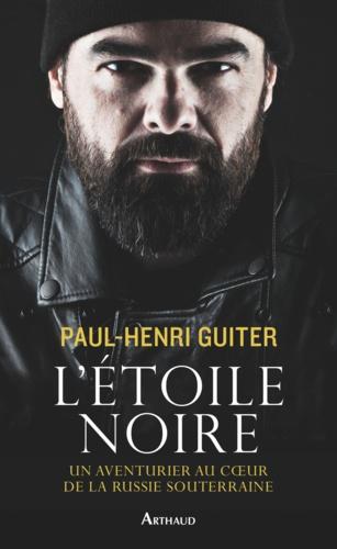 Paul-Henri Guiter et Jean-Louis Bachelet - L'étoile noire - Un aventurier au coeur de la Russie souterraine.