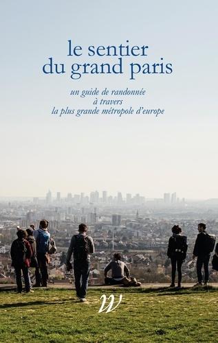 Le Sentier du Grand Paris. Un quide de randonnée à travers la plus grande métropole d'Europe