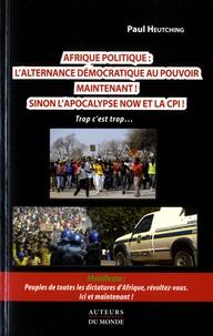 Paul Heutching - Afrique politique : l'alternance démocratique au pouvoir maintenant ! - Peuples de toutes les dictatudes d'Afrique, révoltez vous. Ici et maintenant !.