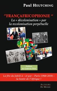 """Paul Heutching - Francafricophonie - la """"decolonisation"""" par la recolonisation perpetuelle."""