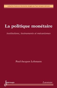 Paul-Jacques Lehmann - La politique monétaire - Institutions, instruments et mécanismes.