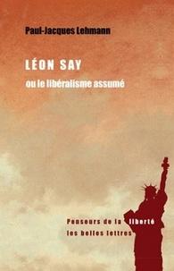 Paul-Jacques Lehmann - Léon Say ou le libéralisme assumé.