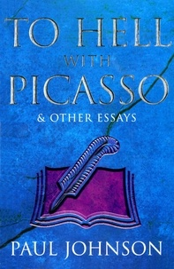 Paul Johnson - To Hell with Picasso & Other Essays.