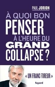 Paul Jorion - A quoi bon penser à l'heure du grand collapse ?.