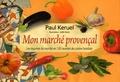 Paul Keruel - Mon marché provença - Les légumes du marché en 120 recettes de cuisine familiale.