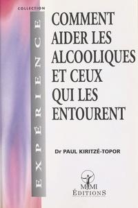 Paul Kiritzé-Topor - Comment aider les alcooliques et ceux qui les entourent.