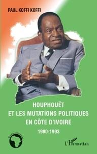 Paul Koffi Koffi - Houphouët et le mutations politiques en Côte d'Ivoire 1980-1993.