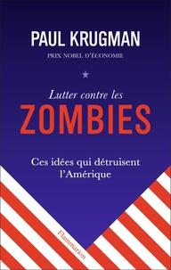 Paul Krugman - Lutter contre les zombies - Ces idées qui détruisent l'Amérique.