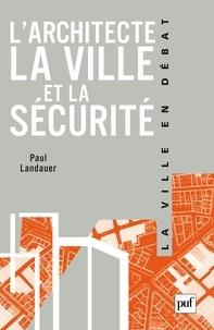 Paul Landauer - L'architecte, la ville et la sécurité.