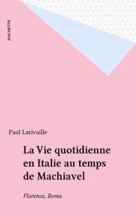 Paul Larivaille - La Vie quotidienne en Italie au temps de Machiavel - Florence, Rome.