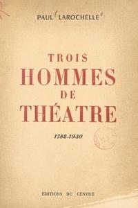 Paul Larochelle - Trois hommes de théâtre - Les trois Larochelle, 1782-1930.