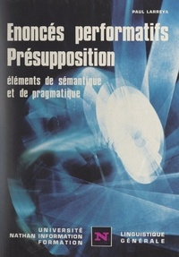 Paul Larreya et Henri Mitterand - Énoncés performatifs, présupposition - Éléments de sémantique et de pragmatique.