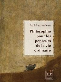 Paul Laurendeau - Philosophie pour  les penseurs de la vie ordinaire.